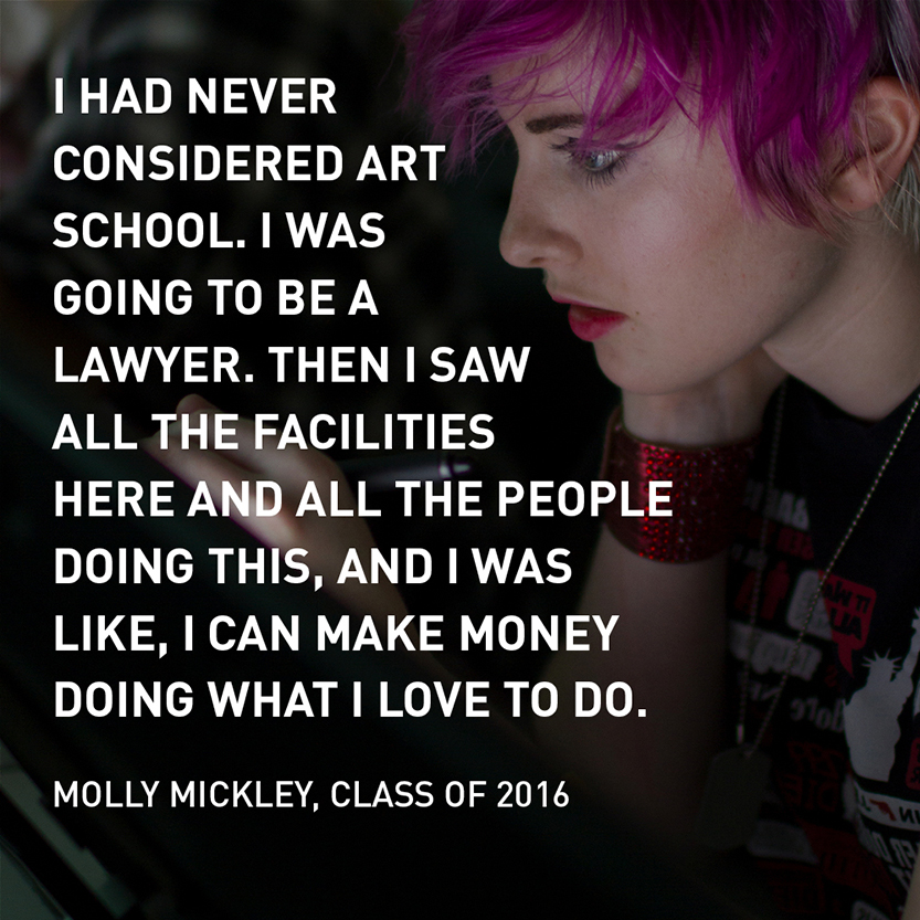 I had never consider art school. I was going to be a lawyer. And then I saw all the facilities here, and all the people doing this, and I was like, I can make money doing what I love to do.